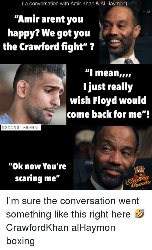 "Boxing, Memes, and Happy: (a conversation with Amir Khan & Al Haymon)  ""Amir arent you  happy? We got you  the Crawford fight""?  "" meaniIi  Ijust reall,y  wish Floyd would  come back for me""'  BOXING MEMES  ""Ok now You're  scaring me""  natETAm I'm sure the conversation went something like this right here 🤣 CrawfordKhan alHaymon boxing"
