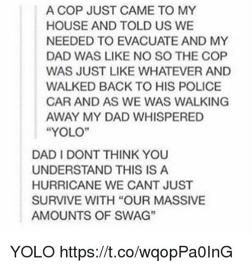 """Understanded: A COP JUST CAME TO MY  HOUSE AND TOLD US WE  NEEDED TO EVACUATE AND MY  DAD WAS LIKE NO SO THE COP  WAS JUST LIKE WHATEVER AND  WALKED BACK TO HIS POLICE  CAR AND AS WE WAS WALKING  AWAY MY DAD WHISPERED  """"YOLO""""  DAD I DONT THINK YOU  UNDERSTAND THIS IS A  HURRICANE WE CANT JUST  SURVIVE WITH """"OUR MASSIVE  AMOUNTS OF SWAG""""  3 YOLO https://t.co/wqopPa0InG"""