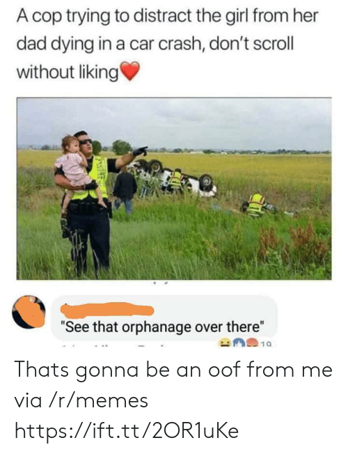 "orphanage: A cop trying to distract the girl from her  dad dying in a car crash, don't scrol  without liking  ""See that orphanage over there"" Thats gonna be an oof from me via /r/memes https://ift.tt/2OR1uKe"