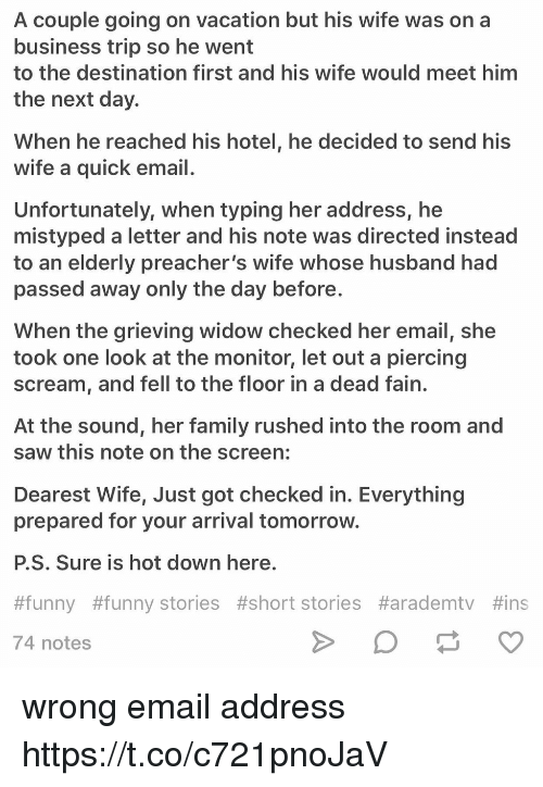 Family, Funny, and Saw: A couple going on vacation but his wife was on a  business trip so he went  to the destination first and his wife would meet him  the next day.  When he reached his hotel, he decided to send his  wife a quick email  Unfortunately, when typing her address, he  mistyped a letter and his note was directed instead  to an elderly preacher's wife whose husband had  passed away only the day before  When the grieving widow checked her email, she  took one look at the monitor, let out a piercing  scream, and fell to the floor in a dead fain.  At the sound, her family rushed into the room and  saw this note on the screen:  Dearest Wife, Just got checked in. Everything  prepared for your arrival tomorrow  P.S. Sure is hot down here  #funny #funny stories #short stories #arademtv #ins  74 notes wrong email address https://t.co/c721pnoJaV