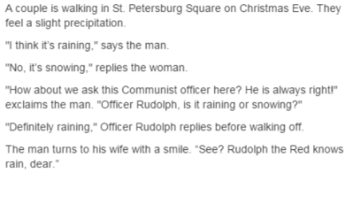 "Christmas, Definitely, and Rain: A couple is walking in St. Petersburg Square on Christmas Eve. They  feel a slight precipitation  ""I think it's raining,"" says the man.  ""No, it's snowing,"" replies the woman.  ""How about we ask this Communist officer here? He is always right""  exclaims the man. ""Officer Rudolph, is it raining or snowing?""  Definitely raining,."" Officer Rudolph replies before walking off  The man turns to his wife with a smile. ""See? Rudolph the Red knows  rain, dear."