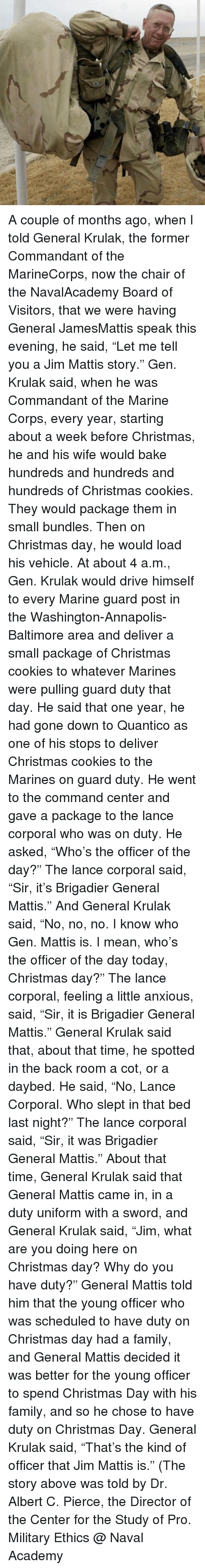 """Christmas, Cookies, and Family: A couple of months ago, when I told General Krulak, the former Commandant of the MarineCorps, now the chair of the NavalAcademy Board of Visitors, that we were having General JamesMattis speak this evening, he said, """"Let me tell you a Jim Mattis story."""" Gen. Krulak said, when he was Commandant of the Marine Corps, every year, starting about a week before Christmas, he and his wife would bake hundreds and hundreds and hundreds of Christmas cookies. They would package them in small bundles. Then on Christmas day, he would load his vehicle. At about 4 a.m., Gen. Krulak would drive himself to every Marine guard post in the Washington-Annapolis-Baltimore area and deliver a small package of Christmas cookies to whatever Marines were pulling guard duty that day. He said that one year, he had gone down to Quantico as one of his stops to deliver Christmas cookies to the Marines on guard duty. He went to the command center and gave a package to the lance corporal who was on duty. He asked, """"Who's the officer of the day?"""" The lance corporal said, """"Sir, it's Brigadier General Mattis."""" And General Krulak said, """"No, no, no. I know who Gen. Mattis is. I mean, who's the officer of the day today, Christmas day?"""" The lance corporal, feeling a little anxious, said, """"Sir, it is Brigadier General Mattis."""" General Krulak said that, about that time, he spotted in the back room a cot, or a daybed. He said, """"No, Lance Corporal. Who slept in that bed last night?"""" The lance corporal said, """"Sir, it was Brigadier General Mattis."""" About that time, General Krulak said that General Mattis came in, in a duty uniform with a sword, and General Krulak said, """"Jim, what are you doing here on Christmas day? Why do you have duty?"""" General Mattis told him that the young officer who was scheduled to have duty on Christmas day had a family, and General Mattis decided it was better for the young officer to spend Christmas Day with his family, and so he chose to have duty on Chr"""