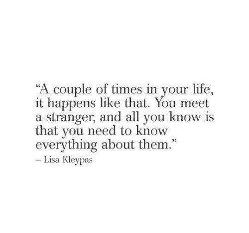 """need-to-know: """"A couple of times in your life.,  it happens like that. You meet  a stranger, and all you know is  that you need to know  everything about them.""""  Lisa Kleypas"""