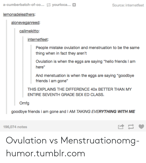 """ovulation: a-cumberbatch-of-co... E yourloca... D  Source: internetfeet  lemonadeleathers:  aloneveganreed:  callmekitto:  internetfeet:  People mistake ovulation and menstruation to be the same  thing when in fact they aren't  Ovulation is when the eggs are saying """"hello friends I am  here""""  And menstuation is when the eggs are saying """"goodbye  friends I am gone""""  THIS EXPLAINS THE DIFFERENCE 40x BETTER THAN MY  ENTIRE SEVENTH GRADE SEX ED CLASS.  Omfg  goodbye friends i am gone and I AM TAKING EVERYTHING WITH ME  196,074 notes Ovulation vs Menstruationomg-humor.tumblr.com"""