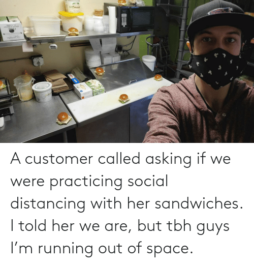 I Told: A customer called asking if we were practicing social distancing with her sandwiches. I told her we are, but tbh guys I'm running out of space.