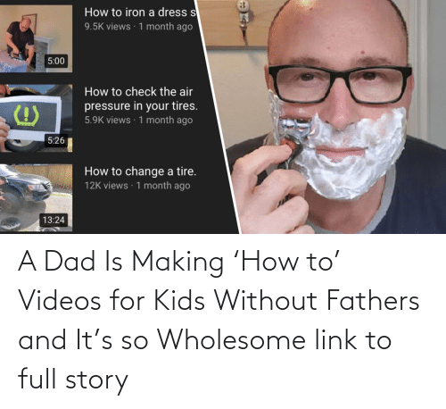 videos:   A Dad Is Making 'How to' Videos for Kids Without Fathers and It's so Wholesome  link to full story