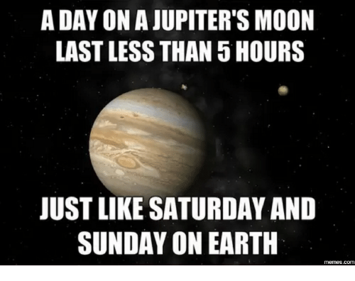 saturday-and-sunday: A DAY ON AJUPITER'S MOON  LASTLESS THAN 5 HOURS  JUST LIKE SATURDAY AND  SUNDAY ON EARTH  memes.com