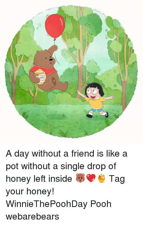 Memes, Single, and 🤖: A day without a friend is like a pot without a single drop of honey left inside 🐻💖🍯 Tag your honey! WinnieThePoohDay Pooh webarebears