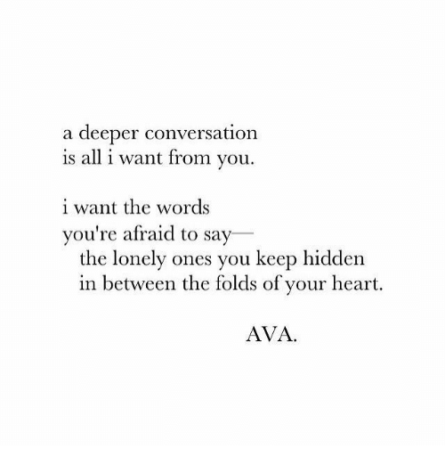Heart, Hidden, and Ava: a deeper conversation  is all i want from you.  i want the words  you're afraid to say  the lonely ones you keep hidden  in between the folds of your heart.  AVA