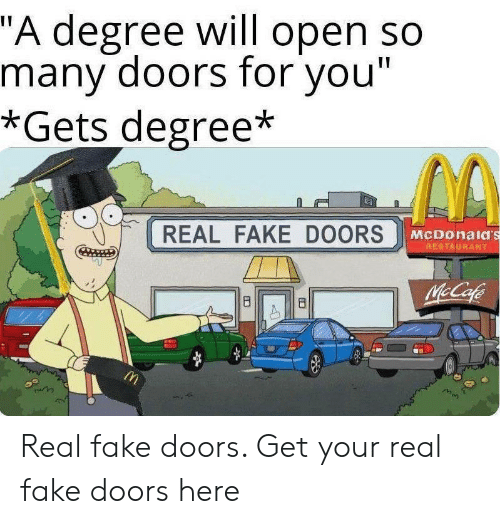 "Fake, McDonalds, and Restaurant: ""A degree will open so  many doors for you""  *Gets degree*  REAL FAKE DOORS  McDonald's  RESTAURANT  McCafe  8  B Real fake doors. Get your real fake doors here"