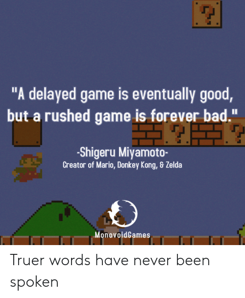 """donkey kong: """"A delayed game is eventually good  but a rushed game is forever bad.""""  -Shigeru Miyamoto-  Creator of Mario, Donkey Kong, & Zelda  MonovoidGames Truer words have never been spoken"""