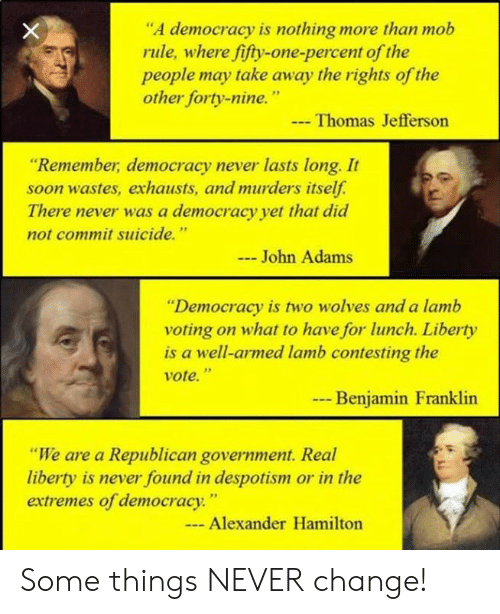 """Benjamin Franklin, Memes, and Soon...: """"A democracy is nothing more than mob  rule, where fifty-one-percent of the  people may take away the rights of the  other forty-nine.""""  Thomas Jefferson  """"Remember, democracy never lasts long. It  soon wastes, exhausts, and murders itself.  There never was a democracy yet that did  not commit suicide.""""  John Adams  """"Democracy is two wolves and a lamb  voting on what to have for lunch. Liberty  is a well-armed lamb contesting the  vote.""""  --  Benjamin Franklin  """"We are a Republican government. Real  liberty is never found in despotism or in the  extremes of democracy.""""  - Alexander Hamilton Some things NEVER change!"""
