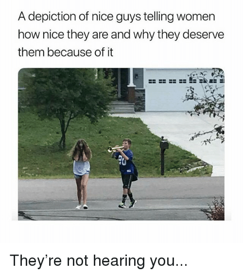 Memes, Women, and Nice: A depiction of nice guys telling women  how nice they are and why they deservee  them because of it  it They're not hearing you...