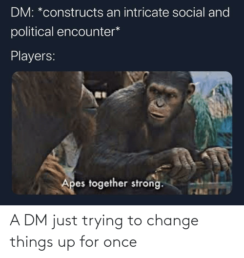A Dm: A DM just trying to change things up for once