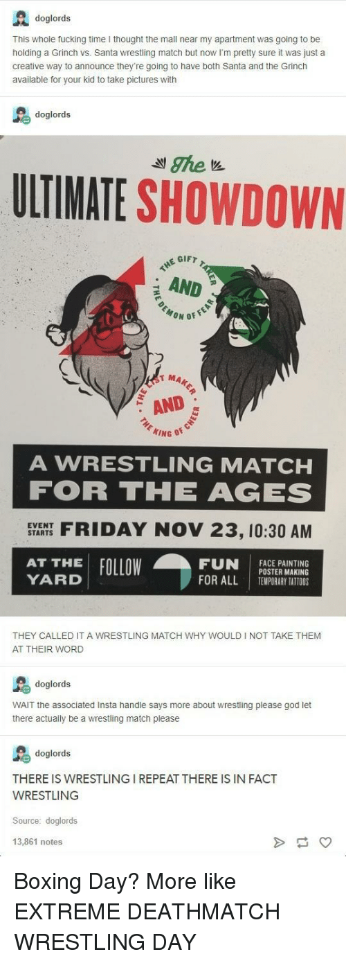 Boxing, Fucking, and God: A doglords  This whole fucking time I thought the mall near my apartment was going to be  holding a Grinch vs. Santa wrestling match but now I'm pretty sure it was just a  creative way to announce they're going to have both Santa and the Grinch  available for your kid to take pictures with  doglords  ULTIMATE SHOWDOWN  GIFT  AND  MA  AND  A WRESTLING MATCHH  FOR THE AGES  SYARHS FIDAY NOV 23, 10:30 AM  FUN İACEPAINTING  EVENT  AT THE FOLLOW  YARD  POSTER MAKING  TEMPORARY TATTOOS  FOR ALL  I  THEY CALLED IT A WRESTLING MATCH WHY WOULD I NOT TAKE THEM  AT THEIR WORD  doglords  WAIT the associated Insta handle says more about wrestling please god let  there actually be a wrestling match please  doglords  THERE IS WRESTLING I REPEAT THERE IS IN FACT  WRESTLING  Source: doglords  13,861 notes Boxing Day? More like EXTREME DEATHMATCH WRESTLING DAY