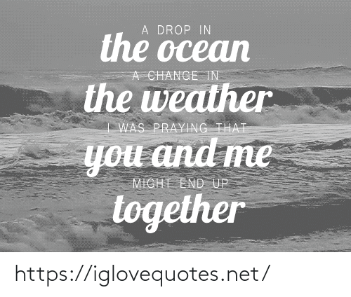 drop: A DROP IN  the ocean  A CHANGE TN  the weather  WAS PRAYING THAT  you and me  MIGHT END UP  together https://iglovequotes.net/