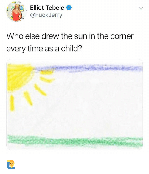 Fuckjerry: a Elliot Tebele  @FuckJerry  Who else drew the sun in the corner  every time as a child? 🙋♂️