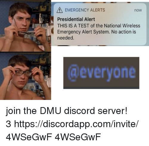 Test, Com, and The National: A EMERGENCY ALERTS  Presidential Alert  THIS IS A TEST of the National Wireless  Emergency Alert System. No action is  needed.  now  @everyone join the DMU discord server! 3 https://discordapp.com/invite/4WSeGwF  4WSeGwF