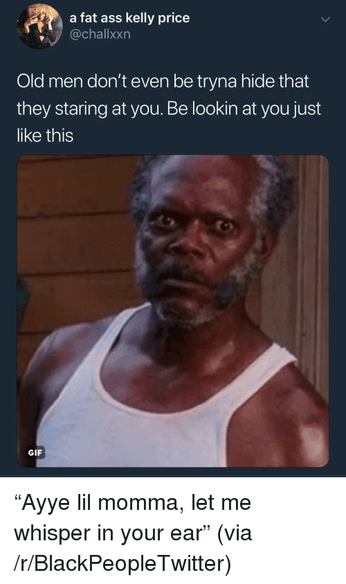 "Ass, Blackpeopletwitter, and Fat Ass: a fat ass kelly price  @challxxn  Old men don't even be tryna hide that  they staring at you. Be lookin at you just  like this  GIF ""Ayye lil momma, let me whisper in your ear"" (via /r/BlackPeopleTwitter)"