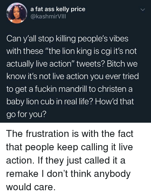 """Ass, Bitch, and Fat Ass: a fat ass kelly price  @kashmirVIll  Can y'all stop killing people's vibes  with these """"the lion king is cgi it's not  actually live action"""" tweets? Bitch we  know it's not live action you ever tried  to get a fuckin mandrill to christen a  baby lion cub in real life? How'd that  go for you? The frustration is with the fact that people keep calling it live action. If they just called it a remake I don't think anybody would care."""