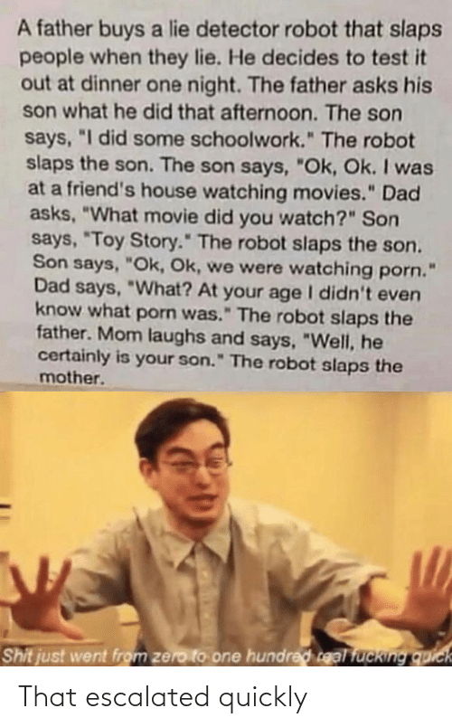 "That Escalated: A father buys a lie detector robot that slaps  people when they lie. He decides to test it  out at dinner one night. The father asks his  son what he did that afternoon. The son  says, ""I did some schoolwork."" The robot  slaps the son. The son says, ""Ok, Ok. I was  at a friend's house watching movies."" Dad  asks, ""What movie did you watch?"" Son  says, ""Toy Story."" The robot slaps the son.  Son says, ""Ok, Ok, we were watching porn.  Dad says, ""What? At your age I didn't even  know what porn was."" The robot slaps the  father. Mom laughs and says, ""Well, he  certainly is your son."" The robot slaps the  mother.  Shit just went from zero to one hundred real fucking quick That escalated quickly"