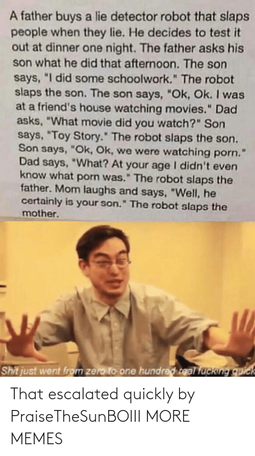 "Did You: A father buys a lie detector robot that slaps  people when they lie. He decides to test it  out at dinner one night. The father asks his  son what he did that afternoon. The son  says, ""I did some schoolwork."" The robot  slaps the son. The son says, ""Ok, Ok. I was  at a friend's house watching movies."" Dad  asks, ""What movie did you watch?"" Son  says, ""Toy Story."" The robot slaps the son.  Son says, ""Ok, Ok, we were watching porn.  Dad says, ""What? At your age I didn't even  know what porn was."" The robot slaps the  father. Mom laughs and says, ""Well, he  certainly is your son."" The robot slaps the  mother.  Shit just went from zero to one hundred real fucking quick That escalated quickly by PraiseTheSunBOIII MORE MEMES"