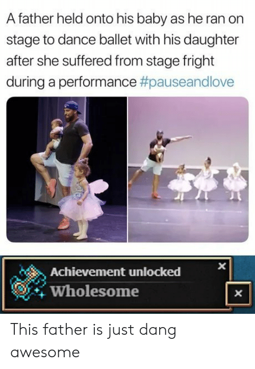 X X: A father held onto his baby as he ran on  stage to dance ballet with his daughter  after she suffered from stage fright  during a performance #pauseandlove  Achievement unlocked  Wholesome  X  X This father is just dang awesome