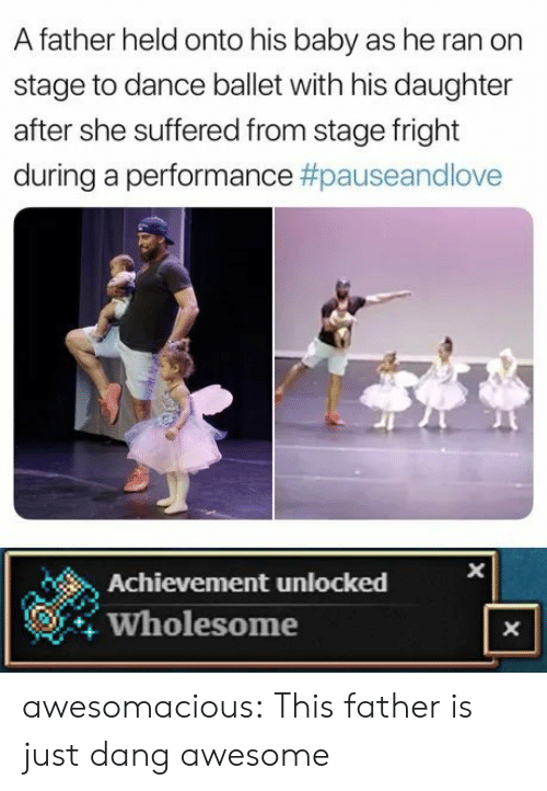 X X: A father held onto his baby as he ran on  stage to dance ballet with his daughter  after she suffered from stage fright  during a performance #pauseandlove  Achievement unlocked  Wholesome  X  X awesomacious:  This father is just dang awesome