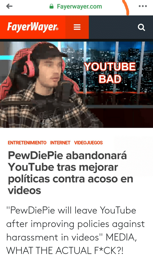 "What The Actual F: A Fayerwayer.com  FayerWayer.  YOUTUBE  BAD  ENTRETENIMIENTO INTERNET VIDEOJUEGOS  PewDiePie abandonará  YouTube tras mejorar  políticas contra acoso en  videos ""PewDiePie will leave YouTube after improving policies against harassment in videos"" MEDIA, WHAT THE ACTUAL F*CK?!"