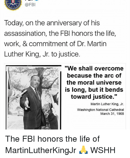 """dr martin luther king: (a FB  Today, on the anniversary of his  assassination, the FBI honors the life,  work, & commitment of Dr. Martin  Luther King, Jr. to justice.  """"We shall overcome  because the arc of  the moral universe  is long, but it bends  toward justice.""""  Martin Luther King, Jr.  Washington National Cathedral  March 31, 1968 The FBI honors the life of MartinLutherKingJr 🙏 WSHH"""
