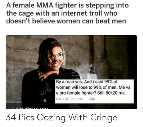 internet troll: A female MMA fighter is stepping into  the cage with an internet troll who  doesn't believe women can beat men  By a man yes. And i said 99% of  women will lose to 99% of men. Me vs  a pro female fighter? Still 80120 me.  Dec 1 at 12.01 PM  Like 34 Pics Oozing With Cringe