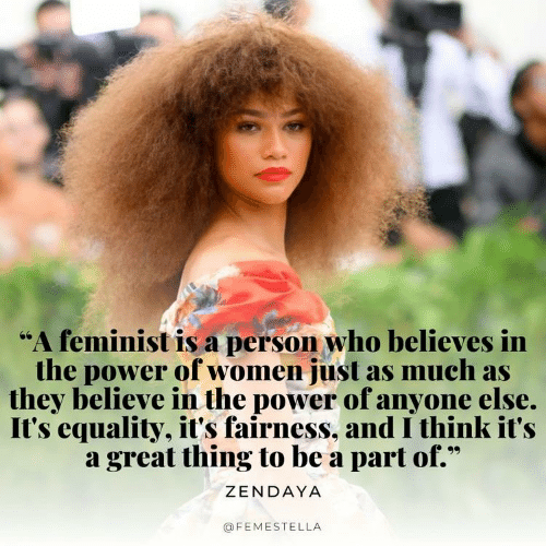 "Power, Women, and Zendaya: ""A feminist is a person who believes in  the power of women just as much as  they believe in the power of anyone else.  It's equality, it's fairness, and I think it's  a great thing to be a part of.""  ZENDAYA  @FEMESTELLA"