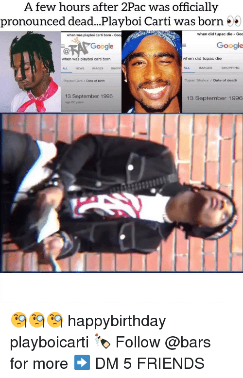 Tupac Shakur: A few hours after 2Pac was officially  pronounced dead...Playboi Carti was born 55  when was playboi carti born- Goo  when did tupac die Goc  Google  Google  when was playboi carti born  when did tupac die  ALL  NEWS  IMAGES  SHOPP  ALL  IMAGES  SHOPPING  Playboi Carti /Date of birth  Tupac Shakur/ Date of death  13 September 1996  age 22 years  13 September 1996 🧐🧐🧐 happybirthday playboicarti 🍾 Follow @bars for more ➡️ DM 5 FRIENDS