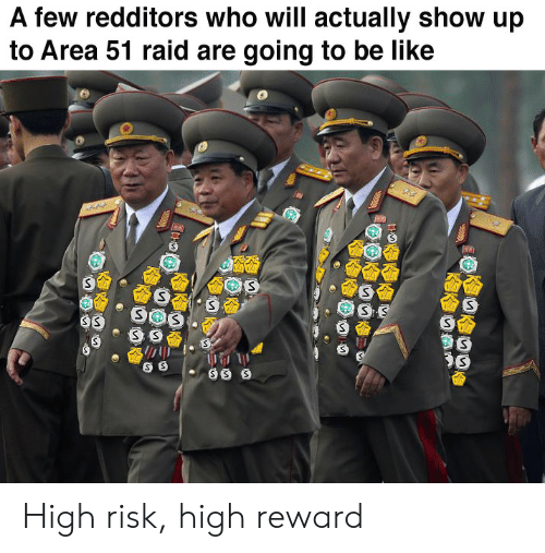 risk: A few redditors who will actually show up  to Area 51 raid are going to be like  SS  SOS  SS High risk, high reward