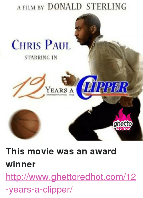 "Award Winner: A FILM BY DONALD STERLING  CHRIS PAUL  STARRING IN  YEA EIRPER  ghetto  redhot <p><strong>This movie was an award winner</strong></p><p><a href=""http://www.ghettoredhot.com/12-years-a-clipper/"">http://www.ghettoredhot.com/12-years-a-clipper/</a></p>"