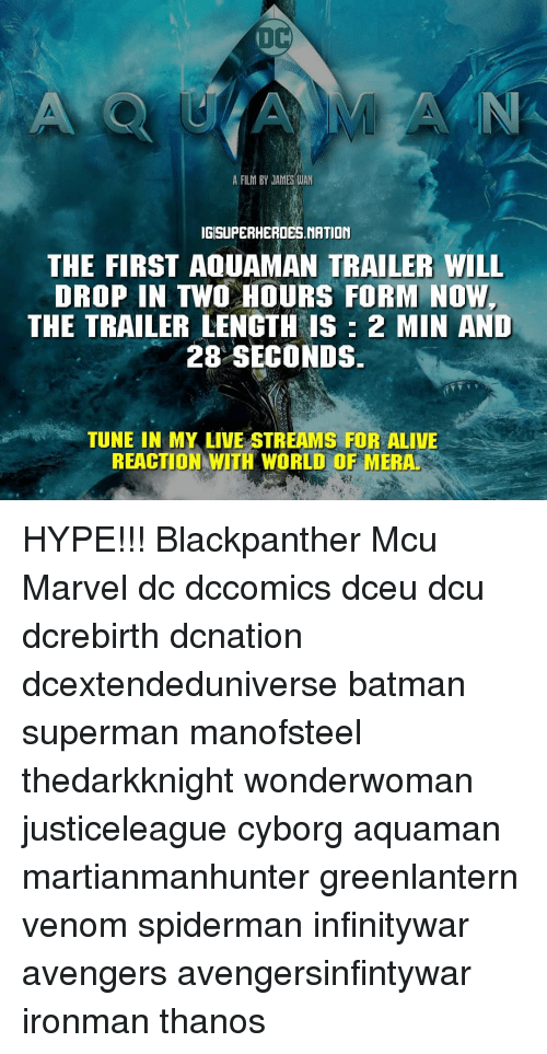 Marvel Dc: A FILM BY JAMES WAN  IGISUPERHEROES.NATION  THE FIRST AQUAMAN TRAILER WILL  DROP IN TWO HOURS FORM NOW  THE TRAILER LENGTH IS 2 MIN AND  28 SECONDS  TUNE IN MY LIVE STREAMS FOR ALIVE  REACTION WITH WORLD OF MERA. HYPE!!! Blackpanther Mcu Marvel dc dccomics dceu dcu dcrebirth dcnation dcextendeduniverse batman superman manofsteel thedarkknight wonderwoman justiceleague cyborg aquaman martianmanhunter greenlantern venom spiderman infinitywar avengers avengersinfintywar ironman thanos