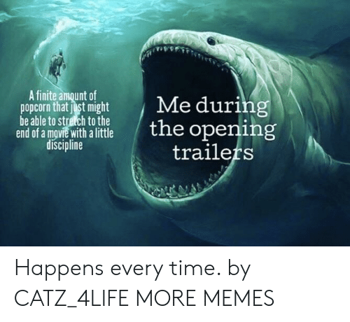 Happens Every Time: A finite amount of  popcorn that just might  be able to stretch to the  end of a mgvie with a little  discipline  Me during  the opening  trailers Happens every time. by CATZ_4LIFE MORE MEMES
