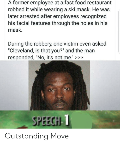 "fast-food-restaurant: A former employee at a fast food restaurant  robbed it while wearing a ski mask. He was  later arrested after employees recognized  his facial features through the holes in his  mask.  During the robbery, one victim even asked  ""Cleveland, is that you?"" and the man  responded, ""No, it's not me."" >>>  SPEECHI T Outstanding Move"