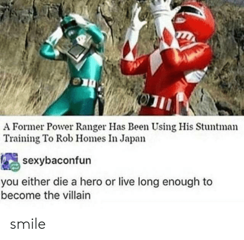 ranger: A Former Power Ranger Has Been Using His Stuntman  Training To Rob Homes In Japan  sexybaconfun  you either die a hero or live long enough to  become the villain smile