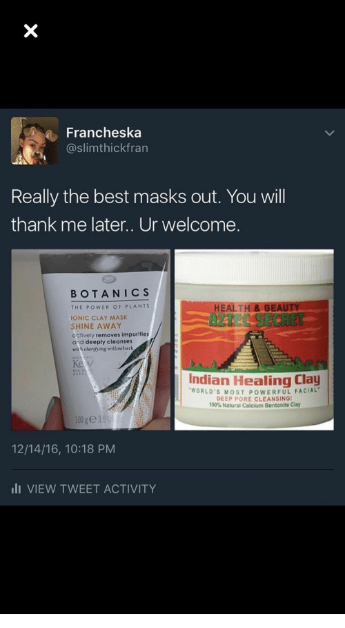 Best, Power, and Indian: a Francheska  @slimthickfran  Really the best masks out. You wil  thank me later.. Ur welcome.  BOTANICS  HEALTH&BE  AZTEC SECRET  THE POWER OF PLANTS  IONIC CLAY MASK  SHINE AWAY  cctively removes impurities  and deeply cleanses  with clarifying willowbark  Indian Healing Clay  WORLD'S MOST POWERFUL FACIAL  DEEP PORE CLEANSINGI  100% Natural Calcium Bentonite Clay  12/14/16, 10:18 PM  lI VIEW TWEET ACTIVITY