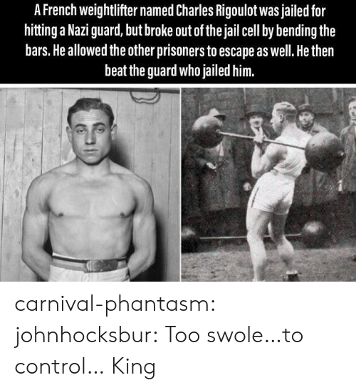 Jail, Swole, and Tumblr: A French weightlifter named Charles Rigoulot was jailed for  hitting a Nazi guard, but broke out of the jail cell by bending the  bars. He allowed the other prisoners to escape as well. He then  beat the guard who jailed him. carnival-phantasm: johnhocksbur: Too swole…to control…  King