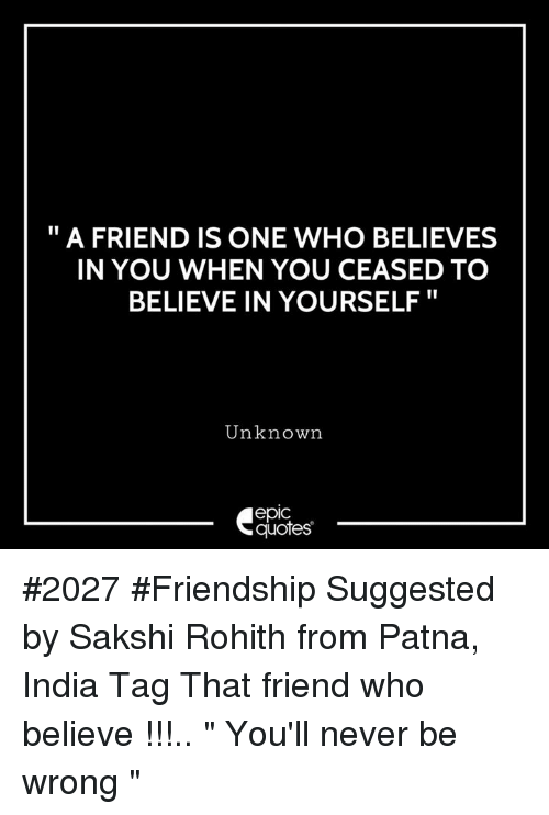"sakshi: "" A FRIEND IS ONE WHO BELIEVES  IN YOU WHEN YOU CEASED TO  BELIEVE IN YOURSELF""  Unknown  epic  quotes #2027 #Friendship Suggested by Sakshi Rohith from Patna, India Tag That friend who believe !!!.. "" You'll never be wrong """