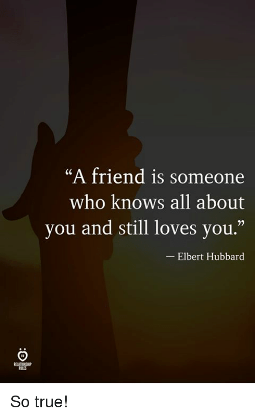 "True, Who, and Friend: ""A friend is someone  who knows all about  you and still loves you.""  -Elbert Hubbard So true!"