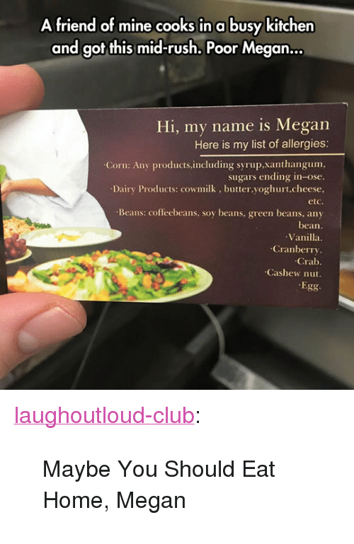 "Club, Megan, and Tumblr: A friend of mine cooks in a busy kitchen  and got this mid-rush. Poor Megan..  Hi, my name is Megan  Here is my list of allergies:  Corn: Any products.including syrup,xanthangum,  sugars ending in-ose.  Dairy Products: cowmilk, butter,yoghurt,cheese,  etc  Beans: coffeebeans, soy beans, green beans, any  bean.  Vanilla  Cranberry  Crab  Cashew nut.  Egg <p><a href=""http://laughoutloud-club.tumblr.com/post/173431587259/maybe-you-should-eat-home-megan"" class=""tumblr_blog"">laughoutloud-club</a>:</p>  <blockquote><p>Maybe You Should Eat Home, Megan</p></blockquote>"