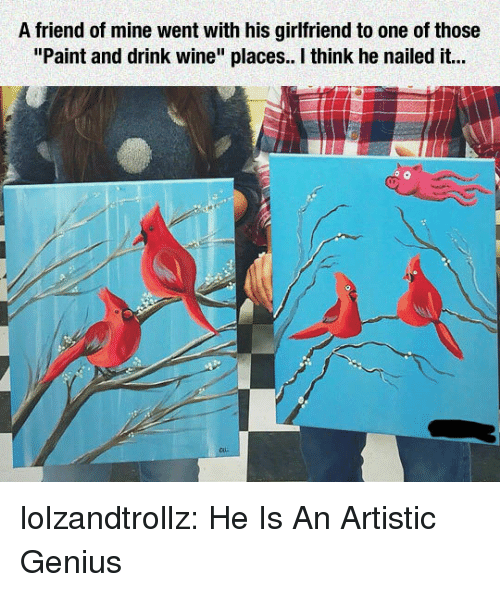 """Tumblr, Wine, and Blog: A friend of mine went with his girlfriend to one of those  """"Paint and drink wine"""" places. I think he nailed it... lolzandtrollz:  He Is An Artistic Genius"""