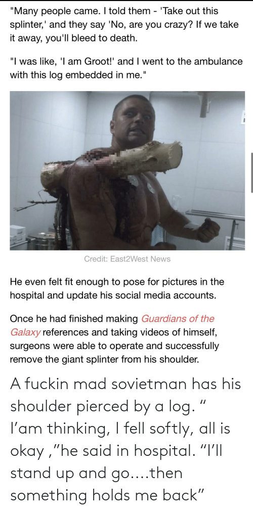 """fuckin: A fuckin mad sovietman has his shoulder pierced by a log. """" I'am thinking, I fell softly, all is okay ,""""he said in hospital. """"I'll stand up and go....then something holds me back"""""""