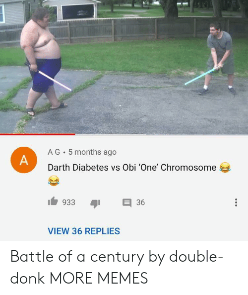Dank, Memes, and Target: A G 5 months ago  Darth Diabetes vs Obi 'One' Chromosome  933 36  VIEW 36 REPLIES Battle of a century by double-donk MORE MEMES