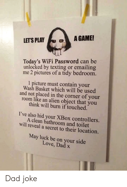 touched: A GAME!  LET'S PLAY  Today's WiFi Password can be  unlocked by texting or emailing  me 2 pictures of a tidy bedroom.  1 picture must contain your  Wash Basket which will be used  and not placed in the corner of your  room like an alien object that you  think will burn if touched.  I've also hid your XBox controllers.  A clean bathroom and toilet  will reveal a secret to their location.  May luck be on your side  Love, Dad x Dad joke