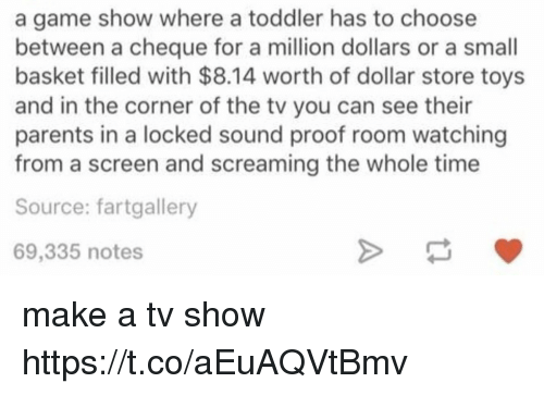 game shows: a game show where a toddler has to choose  between a cheque for a million dollars or a small  basket filled with $8.14 worth of dollar store toys  and in the corner of the tv you can see their  parents in a locked sound proof room watching  from a screen and screaming the whole time  Source: fartgallery  69,335 notes make a tv show https://t.co/aEuAQVtBmv