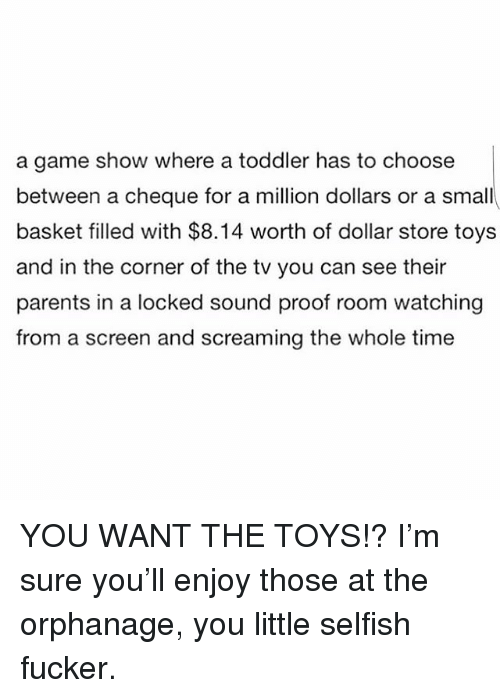 the orphanage: a game show where a toddler has to choose  between a cheque for a million dollars or a small  basket filled with $8.14 worth of dollar store toys  and in the corner of the tv you can see their  parents in a locked sound proof room watching  from a screen and screaming the whole time YOU WANT THE TOYS!? I'm sure you'll enjoy those at the orphanage, you little selfish fucker.